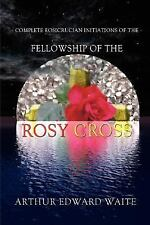 Complete Rosicrucian Initiations of the Fellowship of the Rosy Cross by Arthur E