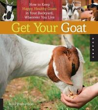 Get Your Goat : How to Keep Happy, Healthy Goats in Your Backyard, Wherever You