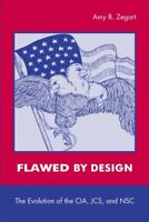 Flawed by Design : The Evolution of the Cia, Jcs, and Nsc, Paperback by Zegar...