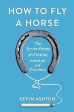 How to Fly a Horse: The Secret History of Creation, Invention, and Discovery, As