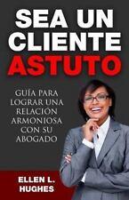 Sea un Cliente Astuto : Guía para Lograr una Relación Armoniosa con Su...