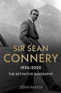 Sir Sean Connery - The Definitive Biography: 1930 - 2020 | John Parker