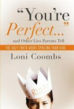 You're Perfect... and Other Lies Parents Tell : The Ugly Truth about Spoiling...