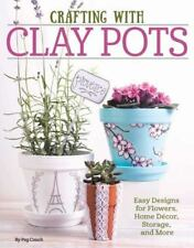 Crafting with Clay Pots : Easy Designs for Flowers, Home Decor, Storage, and...