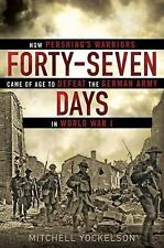 Forty-Seven Days : How Pershing's Warriors Came of Age to Defeat the German...