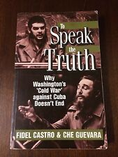 TO SPEAK THE TRUTH WASHINGTON'S COLD WAR AGAINST CUBA DOESN'T END CASTRO GUEVARA