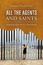 All the Agents and Saints Dispatches from the U. S. Borderlands Stephanie Griest