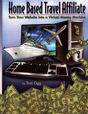 Home Based Travel Affiliate: Turn Your Website Into a Virtual Money Machine by T