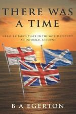 There Was a Time: Great Britain's Place in the World 1707-199... by Egerton, B A
