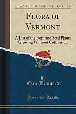 Flora of Vermont: A List of the Fern and Seed Plants Growing Without Cultivation