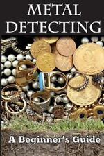 Metal Detecting: a Beginner's Guide : To Mastering the Greatest Hobby in the...