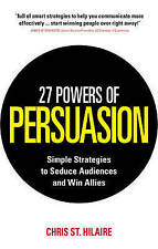 27 Powers of Persuasion: Simple Strategies to Seduce Audiences and Win Allies...