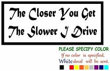"""The Closer You Get The Slower I Drive Funny Vinyl Decal Sticker Car Window 12"""""""
