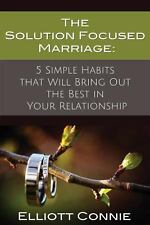 The Solution Focused Marriage: 5 Simple Habits That Will Bring Out the Best in Y
