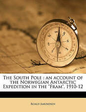 """The South Pole: an account of the Norwegian Antarctic Expedition in the """"Fram"""","""