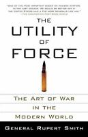 The Utility of Force: The Art of War in the Modern World by Smith, Rupert