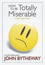 How to Be Totally Miserable : A Self-Hinder Book by John Bytheway (2007,...