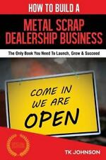 How to Build a Metal Scrap Dealership Business (Special Edition) : The Only...