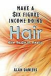 Make a Six Figure Income Doing Hair : How to Do It, Really by Alan Daniels...