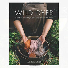 Wild Dyer A guide to natural dyes & the art of patchwork By Abigail Booth NEW