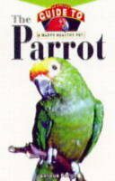 The Parrot: An Owner's Guide to a Happy Healthy Pet-ExLibrary