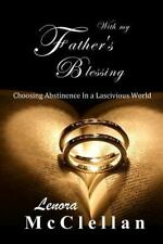 With My Father's Blessing : Choosing Abstinence in a Lascivious World by...