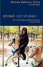 Stirred Not Shaken : How to be Happy, Healthy, and Whole in Tough Times by...