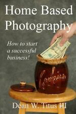 Home Based Photography : How to Start Your Own Successful Business! by Dean...