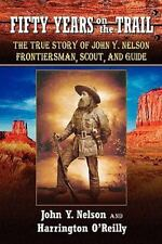 Fifty Years on the Trail : The True Story of John Y. Nelson, Frontiersman,...