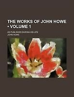 The Works of John Howe (Volume 1); As Published During His Life by Howe, John