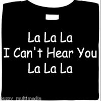 La La La, I Can't Hear You, La La La, funny shirt, attitude, snarky, Sm - 5X