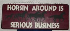 "HORSIN AROUND IS SERIOUS BUSINESS Country Western Wood Hanging Sign 17""x7.5"""