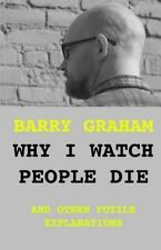 Why I Watch People Die: and other futile explanations, Graham, Barry, Very Good