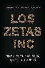 Los Zetas Inc: Criminal Corporations, Energy, and Civil War in Mexico by...