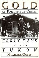 GOLD AT FORTYMILE CREEK: Early Days in the Yukon – Michael Gates