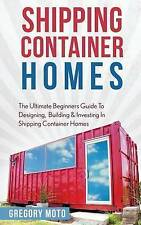 Shipping Container Homes: The Ultimate Beginners Guide to Designing, Building & Investing in Shipping Container Homes (Prefab, Shipping Container Homes for Beginners, Tiny House Living) by Gregory Moto (Paperback / softback, 2016)