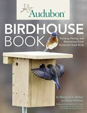 The Audubon Birdhouse Book : How to Build and Place Safe Homes to Attract...