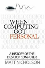 When Computing Got Personal : A History of the Desktop Computer: By Nicholson...