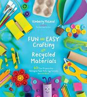 Fun and Easy Crafting with Recycled Materials: 60 Cool Projects That Reimagine P