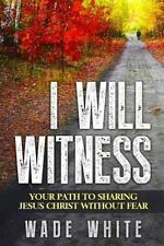 I Will Witness : Your Path to Sharing Jesus Christ Without Fear: By White, Wa...