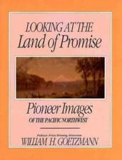 Looking at the Land of Promise: Pioneer Images of the Pacific Northwest Goetzma