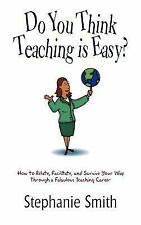 Do You Think Teaching Is Easy? : How to Relate, Facilitate, and Survive Your...