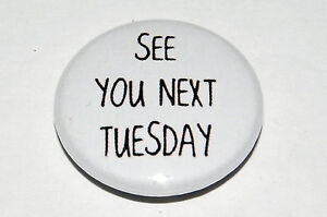 SEE YOU NEXT TUESDAY 25MM / 1 INCH BUTTON BADGE RUDE HUMOUR CHEEKY STUDENT