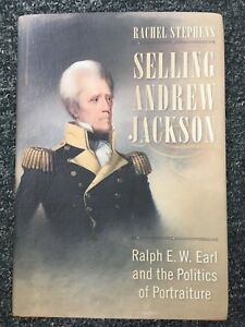 Selling Andrew Jackson : Ralph E. W. Earl and the Politics of Portraiture by Rac