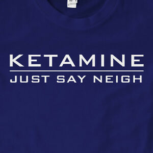 Ketamine Just Say Neigh T-Shirt | Funny, Gift, Slogan