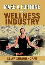 Make a Fortune in the Wellness Industry: How to Initiate, Participate and Profi