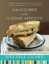 In the Kitchen with A Good Appetite: 150 Recipes and Stories About the Food You
