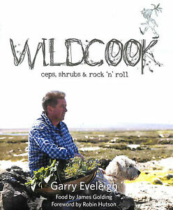 Wildcook: Ceps, Shrubs & Rock 'n' Roll by Garry Eveleigh; James Golding; Penny E