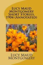 Lucy Maud Montgomery Short Stories, 1904 (Annotated): By Lucy Maud Montgomery...