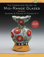 The Complete Guide to Mid-Range Glazes: Glazing and Firing at Cones 4-7: By B...